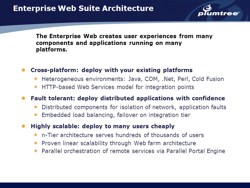 Enterprise Web Suite Architecture Cross-platform: deploy with your existing platforms Heterogeneous environments: Java, COM,.Net, Perl, Cold Fusion HTTP-based Web Services model for integration points Fault tolerant: deploy distributed applications with confidence Distributed components for isolation of network, application faults Embedded load balancing, failover on integration tier Highly scalable: deploy to many users cheaply n-Tier architecture serves hundreds of thousands of users Proven linear scalability through Web farm architecture Parallel orchestration of remote services via Parallel Portal Engine The Enterprise Web creates user experiences from many components and applications running on many platforms.