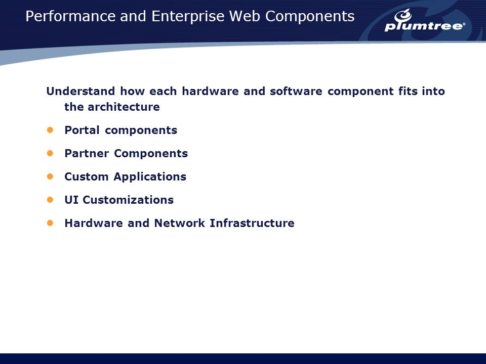 Performance and Enterprise Web Components Understand how each hardware and software component fits into the architecture Portal components Partner Components Custom Applications UI Customizations Hardware and Network Infrastructure