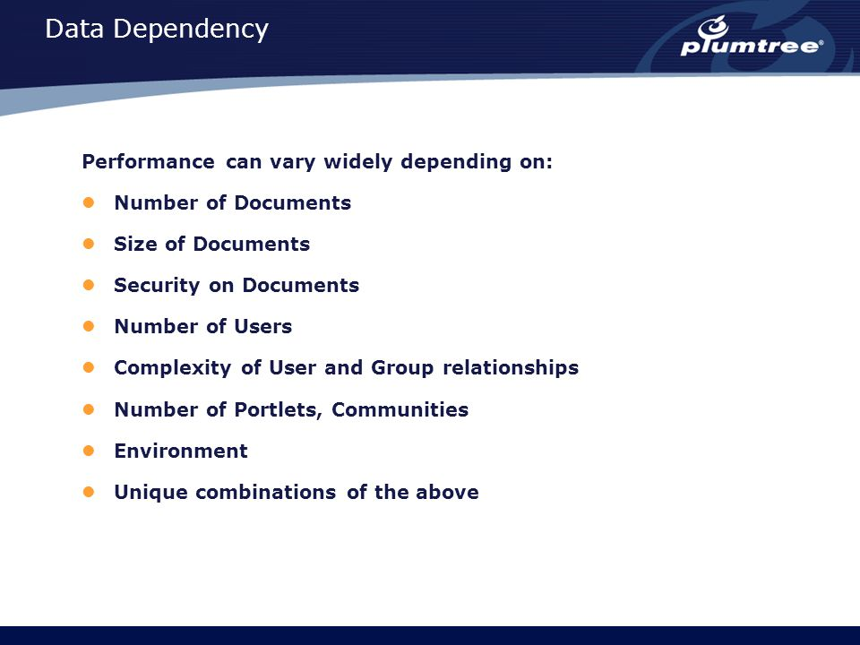 Data Dependency Performance can vary widely depending on: Number of Documents Size of Documents Security on Documents Number of Users Complexity of Us