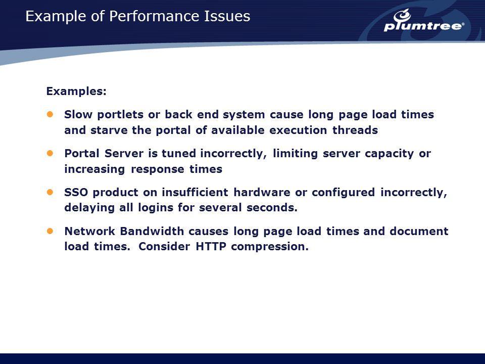 Example of Performance Issues Examples: Slow portlets or back end system cause long page load times and starve the portal of available execution threads Portal Server is tuned incorrectly, limiting server capacity or increasing response times SSO product on insufficient hardware or configured incorrectly, delaying all logins for several seconds.