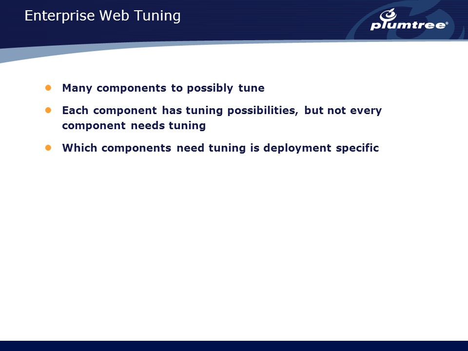 Enterprise Web Tuning Many components to possibly tune Each component has tuning possibilities, but not every component needs tuning Which components need tuning is deployment specific