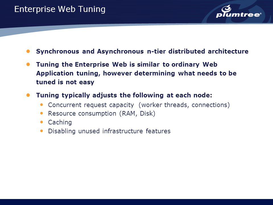 Enterprise Web Tuning Synchronous and Asynchronous n-tier distributed architecture Tuning the Enterprise Web is similar to ordinary Web Application tuning, however determining what needs to be tuned is not easy Tuning typically adjusts the following at each node: Concurrent request capacity (worker threads, connections) Resource consumption (RAM, Disk) Caching Disabling unused infrastructure features