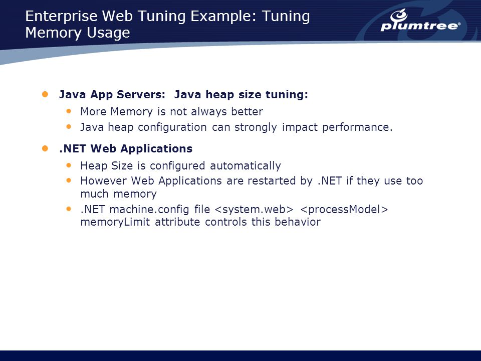 Enterprise Web Tuning Example: Tuning Memory Usage Java App Servers: Java heap size tuning: More Memory is not always better Java heap configuration can strongly impact performance..NET Web Applications Heap Size is configured automatically However Web Applications are restarted by.NET if they use too much memory.NET machine.config file memoryLimit attribute controls this behavior