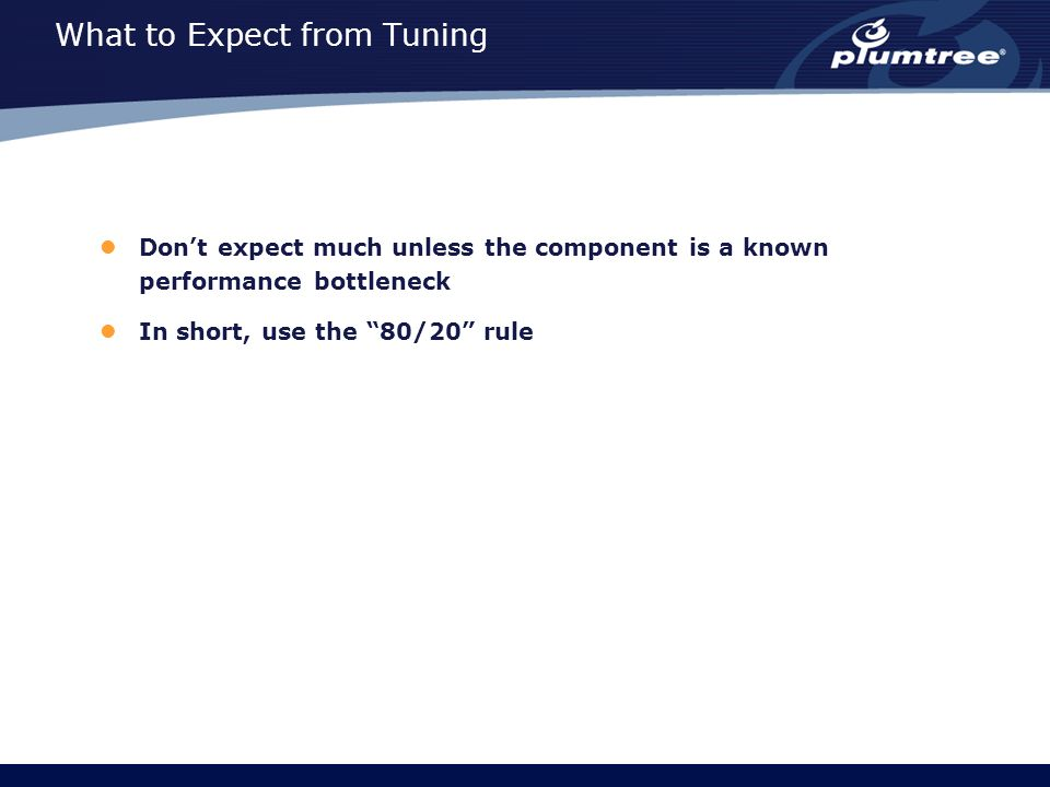 "What to Expect from Tuning Don't expect much unless the component is a known performance bottleneck In short, use the ""80/20"" rule"