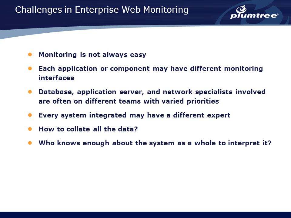 Challenges in Enterprise Web Monitoring Monitoring is not always easy Each application or component may have different monitoring interfaces Database, application server, and network specialists involved are often on different teams with varied priorities Every system integrated may have a different expert How to collate all the data.