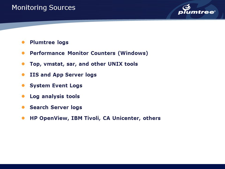 Monitoring Sources Plumtree logs Performance Monitor Counters (Windows) Top, vmstat, sar, and other UNIX tools IIS and App Server logs System Event Logs Log analysis tools Search Server logs HP OpenView, IBM Tivoli, CA Unicenter, others