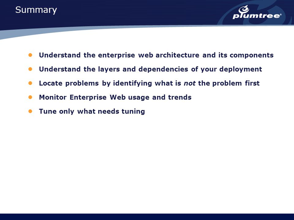 Summary Understand the enterprise web architecture and its components Understand the layers and dependencies of your deployment Locate problems by identifying what is not the problem first Monitor Enterprise Web usage and trends Tune only what needs tuning