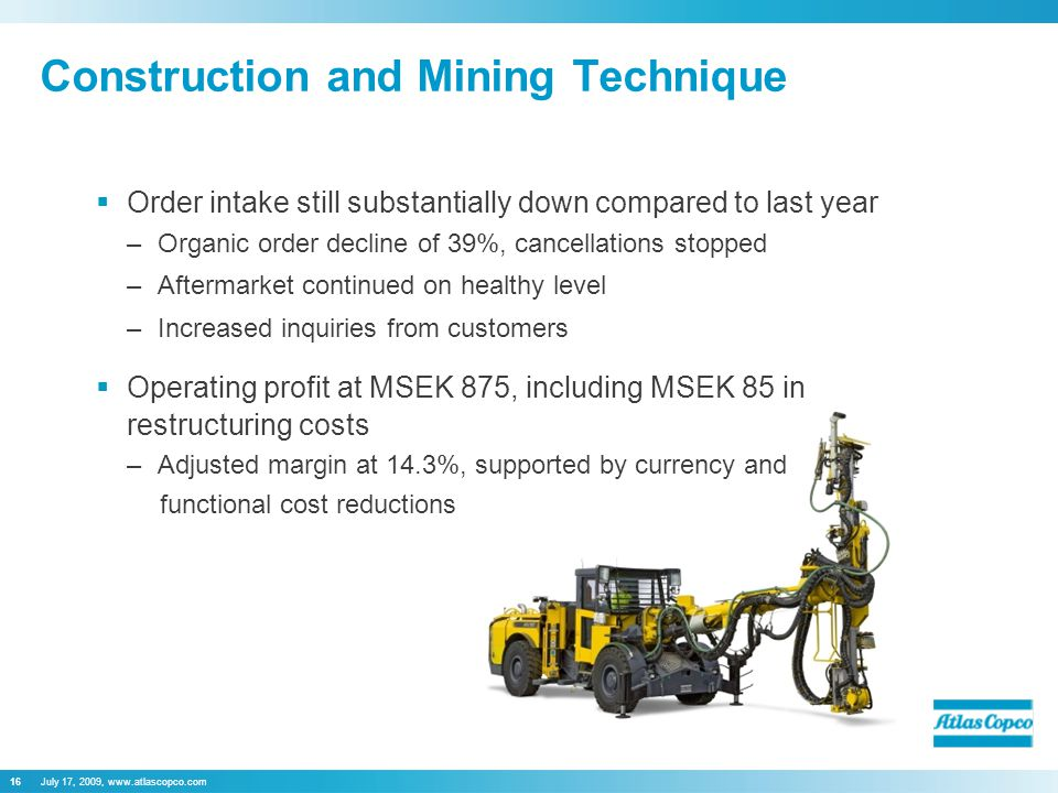 July 17, 2009, www.atlascopco.com16  Order intake still substantially down compared to last year –Organic order decline of 39%, cancellations stopped –Aftermarket continued on healthy level –Increased inquiries from customers  Operating profit at MSEK 875, including MSEK 85 in restructuring costs –Adjusted margin at 14.3%, supported by currency and Construction and Mining Technique functional cost reductions