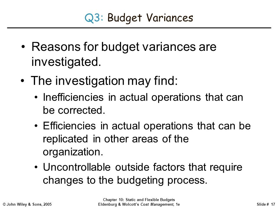 © John Wiley & Sons, 2005 Chapter 10: Static and Flexible Budgets Eldenburg & Wolcott's Cost Management, 1eSlide # 17 Q3: Budget Variances Reasons for