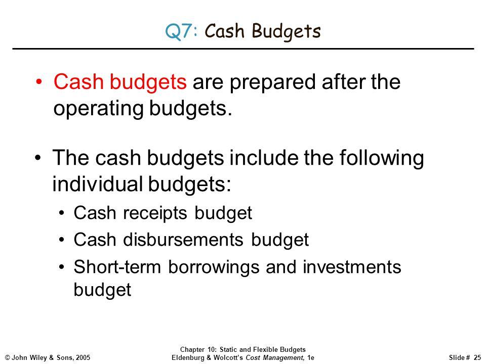© John Wiley & Sons, 2005 Chapter 10: Static and Flexible Budgets Eldenburg & Wolcott's Cost Management, 1eSlide # 25 Q7: Cash Budgets Cash budgets ar
