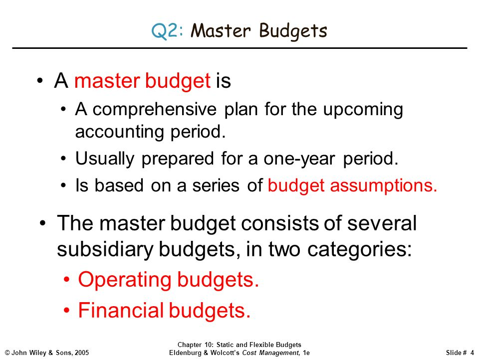 © John Wiley & Sons, 2005 Chapter 10: Static and Flexible Budgets Eldenburg & Wolcott's Cost Management, 1eSlide # 4 Q2: Master Budgets A master budge