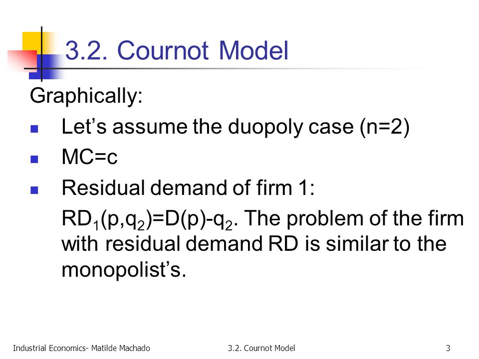 Industrial Economics- Matilde Machado3.2. Cournot Model3 Graphically: Let's assume the duopoly case (n=2) MC=c Residual demand of firm 1: RD 1 (p,q 2