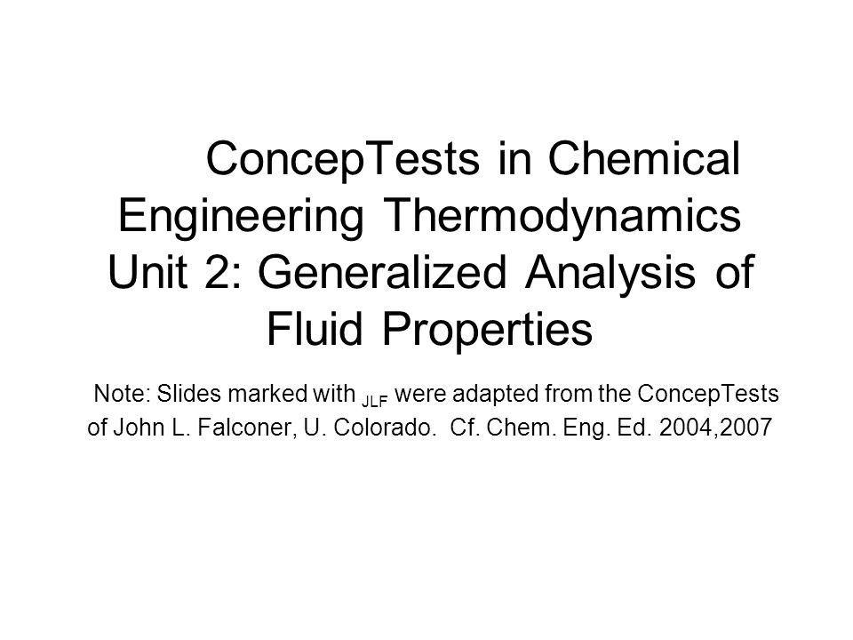 ConcepTests in Chemical Engineering Thermodynamics Unit 2: Generalized Analysis of Fluid Properties Note: Slides marked with JLF were adapted from the ConcepTests of John L.