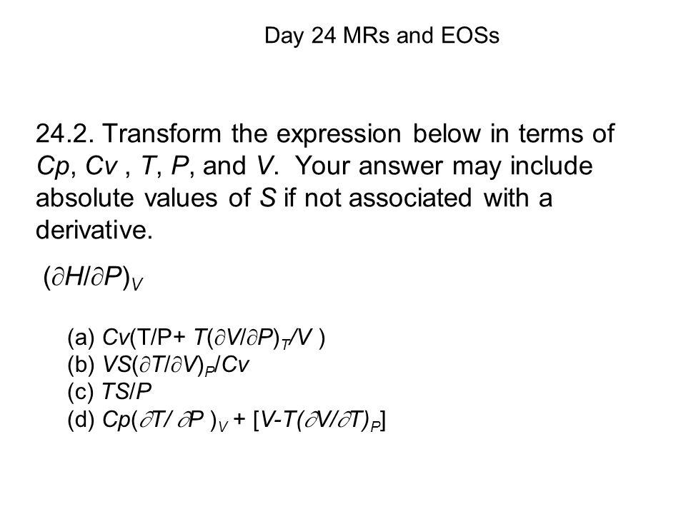 (a) Cv(T/P+ T(  V/  P) T /V ) (b) VS(  T/  V) P /Cv (c) TS/P (d) Cp(  T/  P ) V + [V-T(  V/  T) P ] Day 24 MRs and EOSs 24.2.