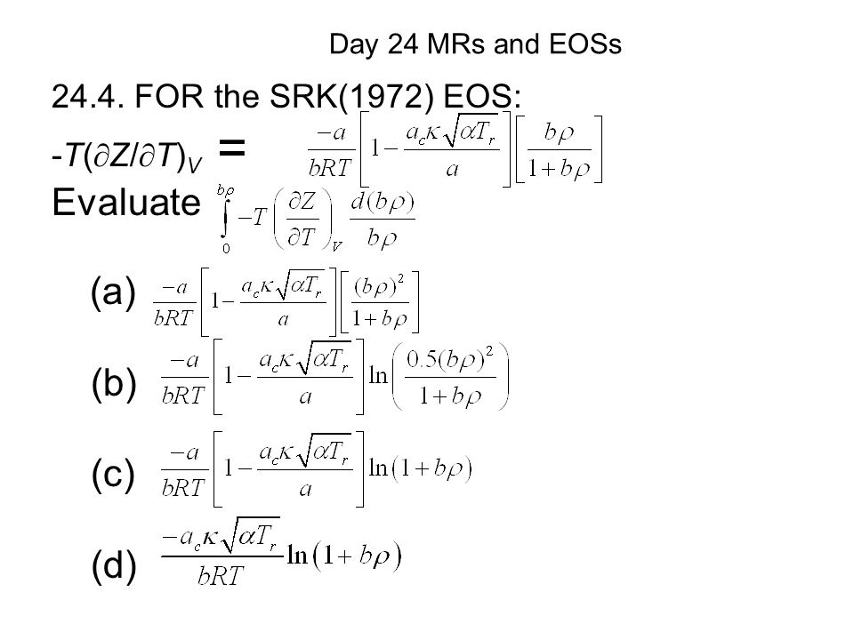 (a) (b) (c) (d) Day 24 MRs and EOSs 24.4. FOR the SRK(1972) EOS: -T(  Z/  T) V = Evaluate