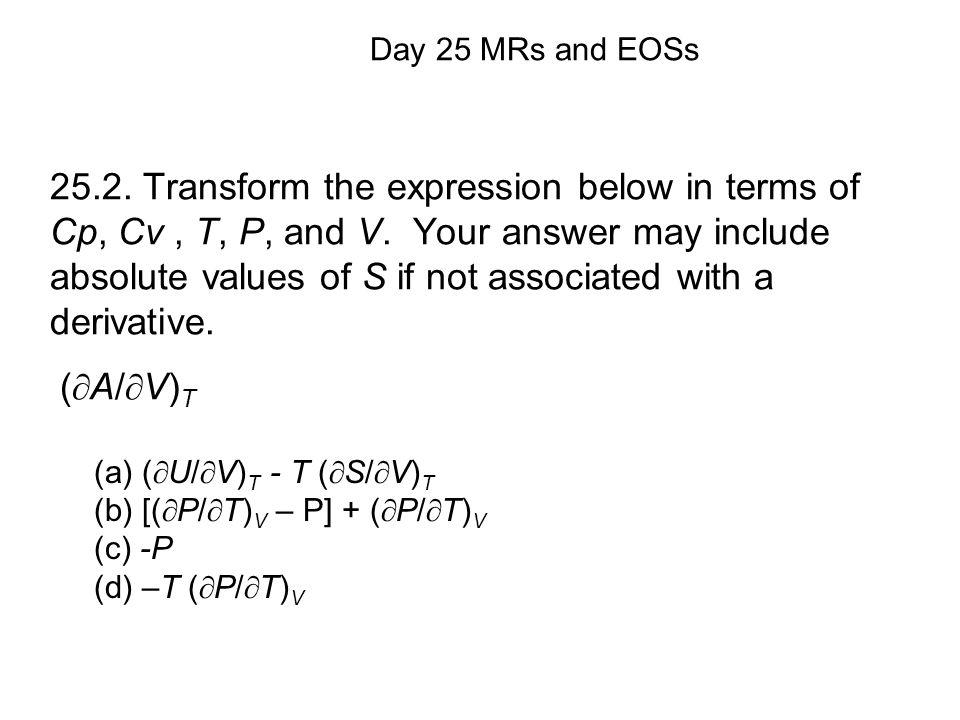 (a) (  U/  V) T - T (  S/  V) T (b) [(  P/  T) V – P] + (  P/  T) V (c) -P (d) –T (  P/  T) V Day 25 MRs and EOSs 25.2.