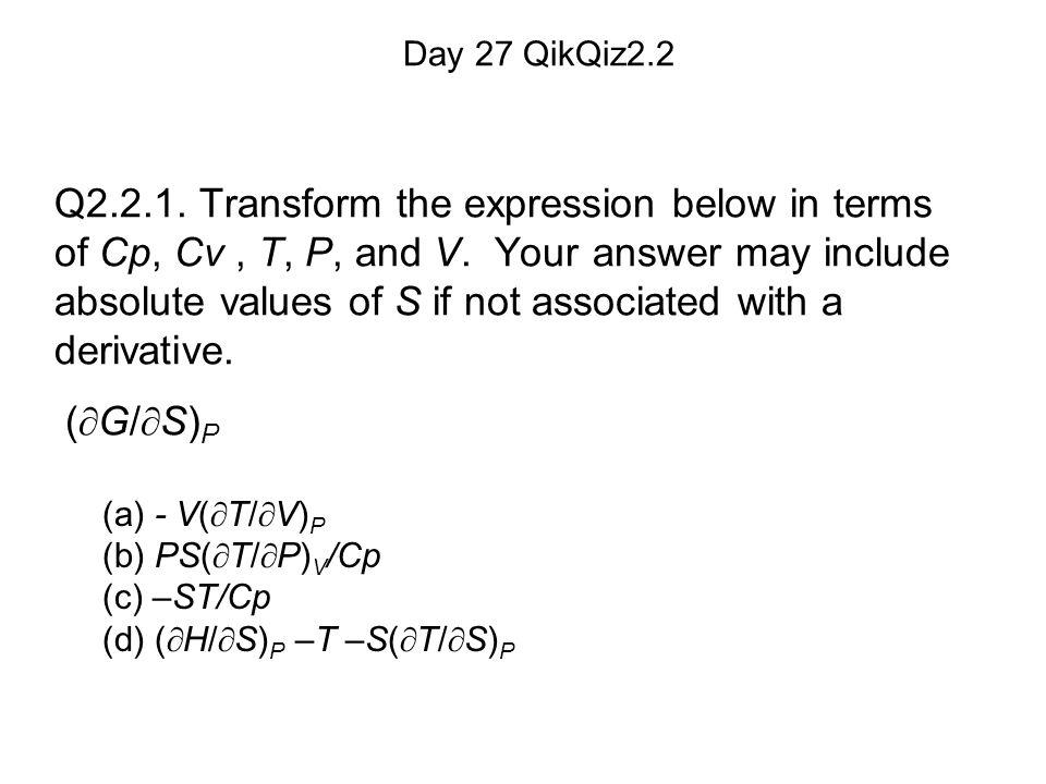 (a) - V(  T/  V) P (b) PS(  T/  P) V /Cp (c) –ST/Cp (d) (  H/  S) P –T –S(  T/  S) P Day 27 QikQiz2.2 Q2.2.1.