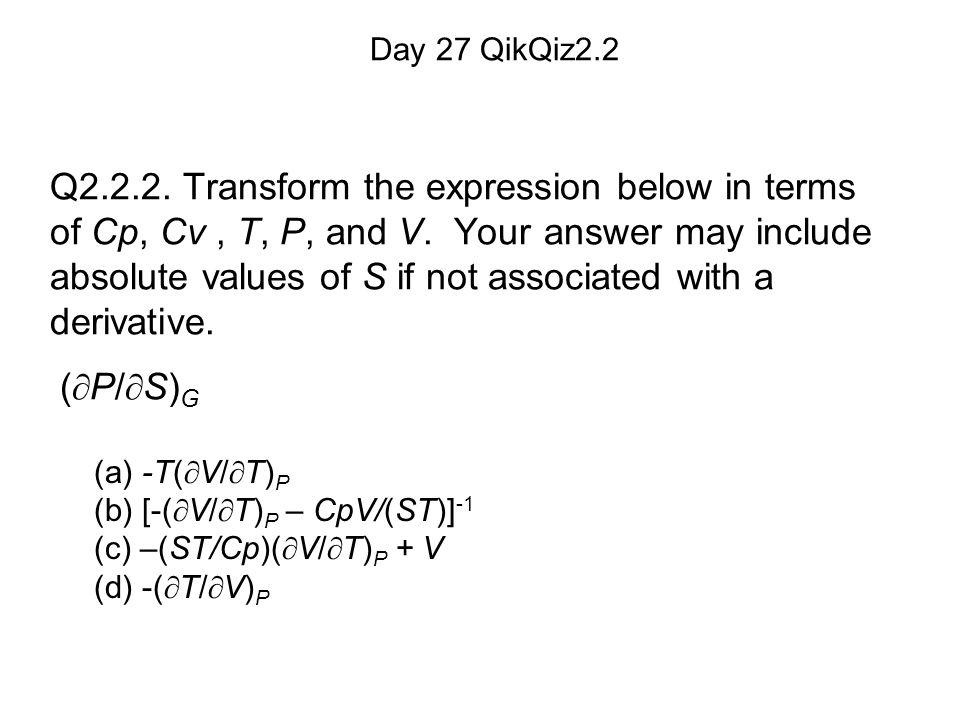 (a) -T(  V/  T) P (b) [-(  V/  T) P – CpV/(ST)] -1 (c) –(ST/Cp)(  V/  T) P + V (d) -(  T/  V) P Day 27 QikQiz2.2 Q2.2.2.