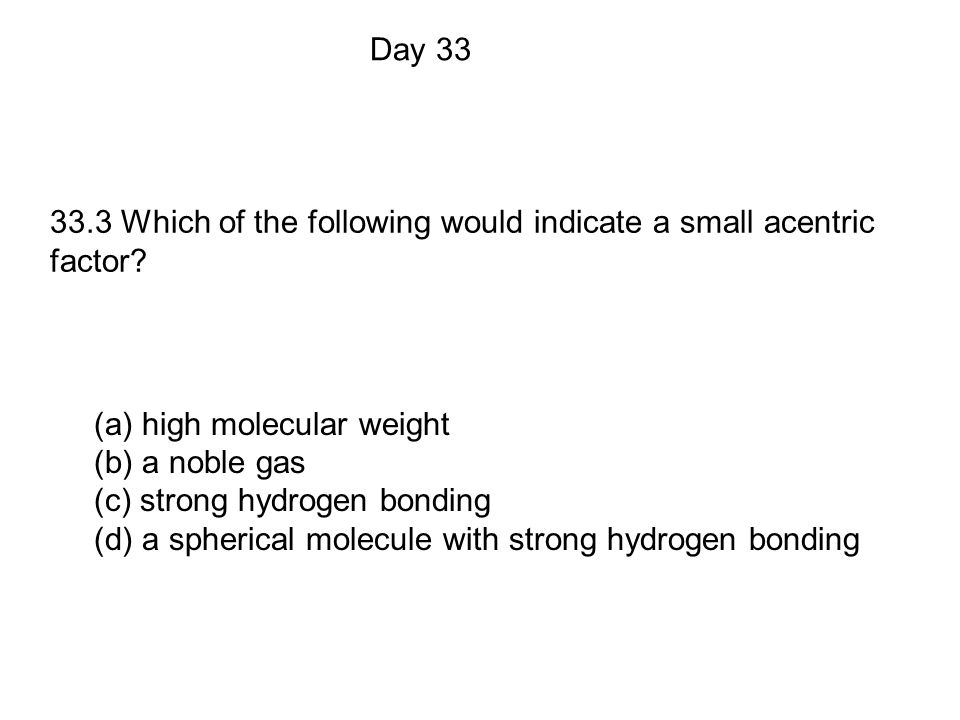 (a) high molecular weight (b) a noble gas (c) strong hydrogen bonding (d) a spherical molecule with strong hydrogen bonding Day 33 33.3 Which of the following would indicate a small acentric factor