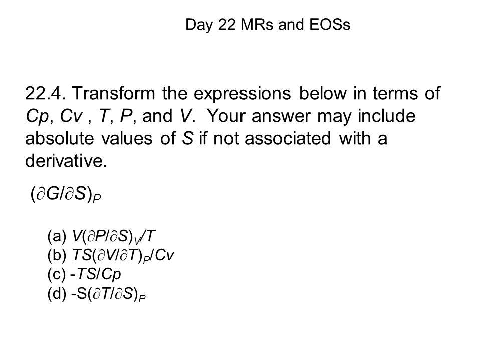 (a) V(  P/  S) V /T (b) TS(  V/  T) P /Cv (c) -TS/Cp (d) -S(  T/  S) P Day 22 MRs and EOSs 22.4.
