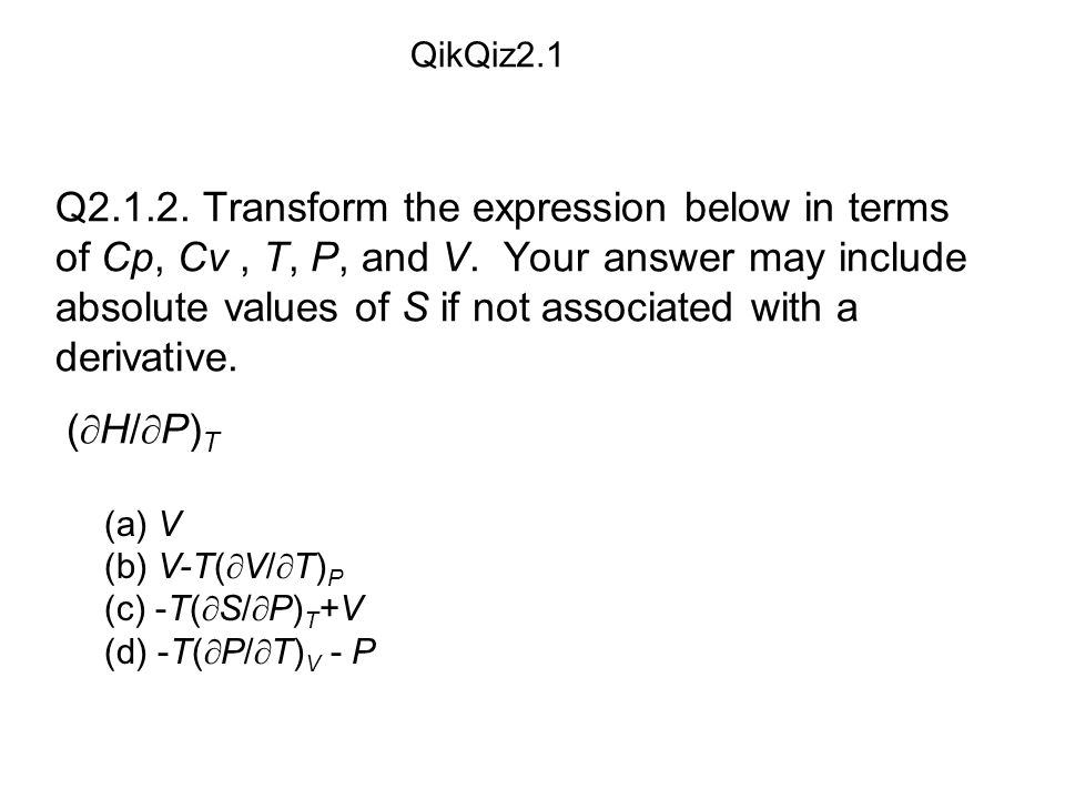 (a) V (b) V-T(  V/  T) P (c) -T(  S/  P) T +V (d) -T(  P/  T) V - P QikQiz2.1 Q2.1.2.