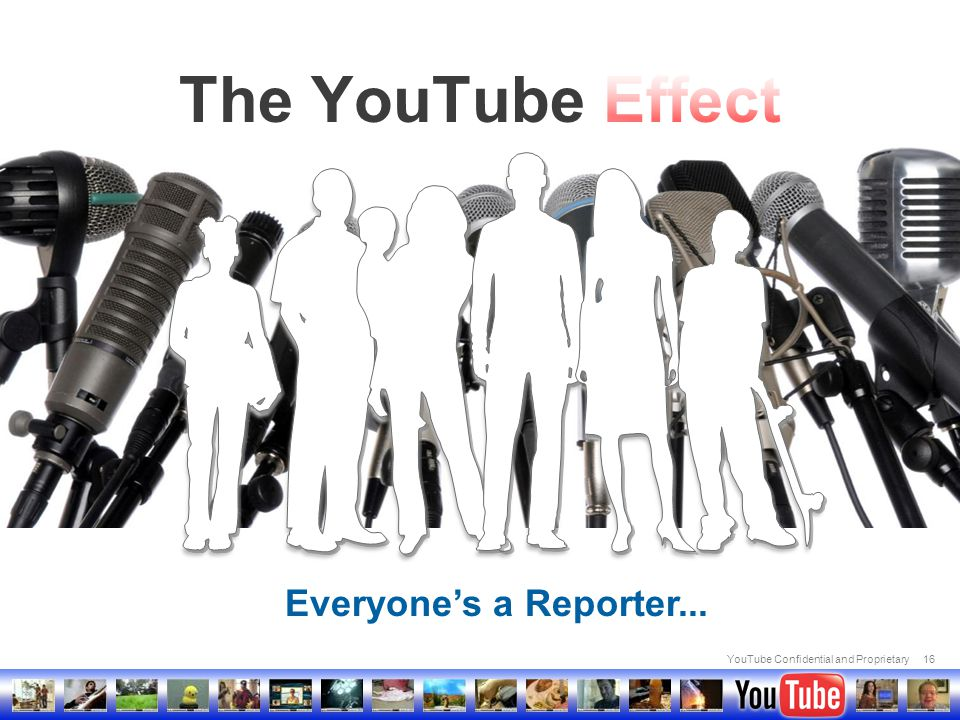 YouTube Confidential and Proprietary16 Everyone's a Reporter...