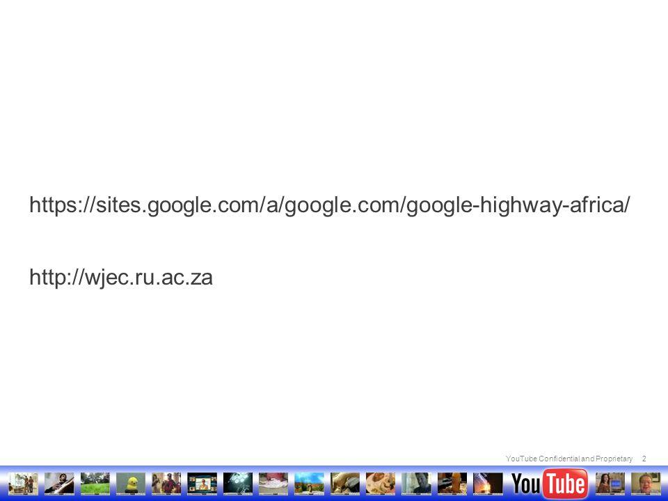 YouTube Confidential and Proprietary2 https://sites.google.com/a/google.com/google-highway-africa/ http://wjec.ru.ac.za