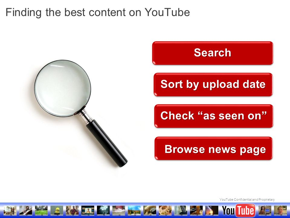 """YouTube Confidential and Proprietary Finding the best content on YouTube Browse news page Search Sort by upload date Check """"as seen on"""""""