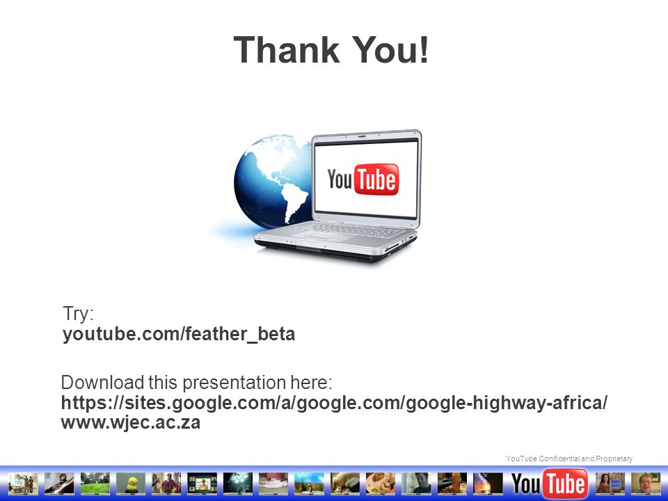 YouTube Confidential and Proprietary Thank You! Download this presentation here: https://sites.google.com/a/google.com/google-highway-africa/ www.wjec