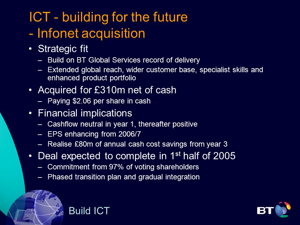 ICT - building for the future - Infonet acquisition Strategic fit –Build on BT Global Services record of delivery –Extended global reach, wider customer base, specialist skills and enhanced product portfolio Acquired for £310m net of cash –Paying $2.06 per share in cash Financial implications –Cashflow neutral in year 1, thereafter positive –EPS enhancing from 2006/7 –Realise £80m of annual cash cost savings from year 3 Deal expected to complete in 1 st half of 2005 –Commitment from 97% of voting shareholders –Phased transition plan and gradual integration