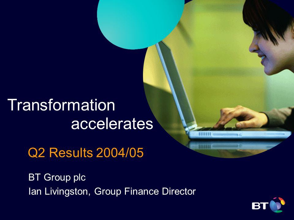 Q2 Results 2004/05 BT Group plc Ian Livingston, Group Finance Director Transformation accelerates