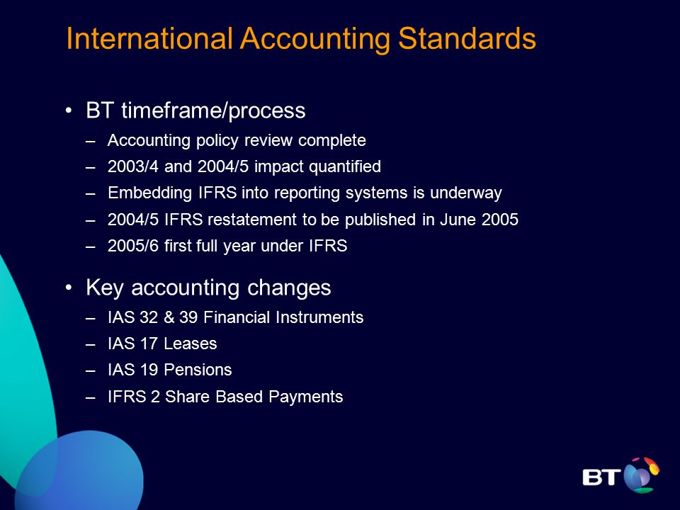 International Accounting Standards BT timeframe/process –Accounting policy review complete –2003/4 and 2004/5 impact quantified –Embedding IFRS into reporting systems is underway –2004/5 IFRS restatement to be published in June 2005 –2005/6 first full year under IFRS Key accounting changes –IAS 32 & 39 Financial Instruments –IAS 17 Leases –IAS 19 Pensions –IFRS 2 Share Based Payments
