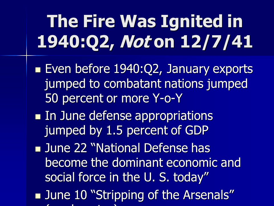 The Fire Was Ignited in 1940:Q2, Not on 12/7/41 Even before 1940:Q2, January exports jumped to combatant nations jumped 50 percent or more Y-o-Y Even before 1940:Q2, January exports jumped to combatant nations jumped 50 percent or more Y-o-Y In June defense appropriations jumped by 1.5 percent of GDP In June defense appropriations jumped by 1.5 percent of GDP June 22 National Defense has become the dominant economic and social force in the U.