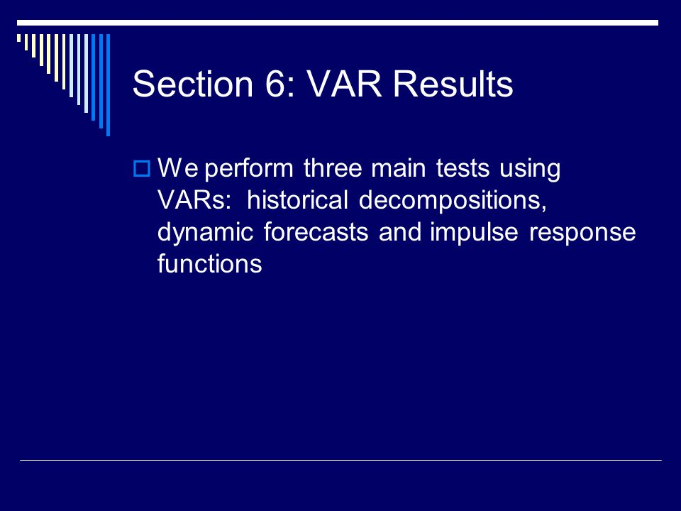 Section 6: VAR Results  We perform three main tests using VARs: historical decompositions, dynamic forecasts and impulse response functions