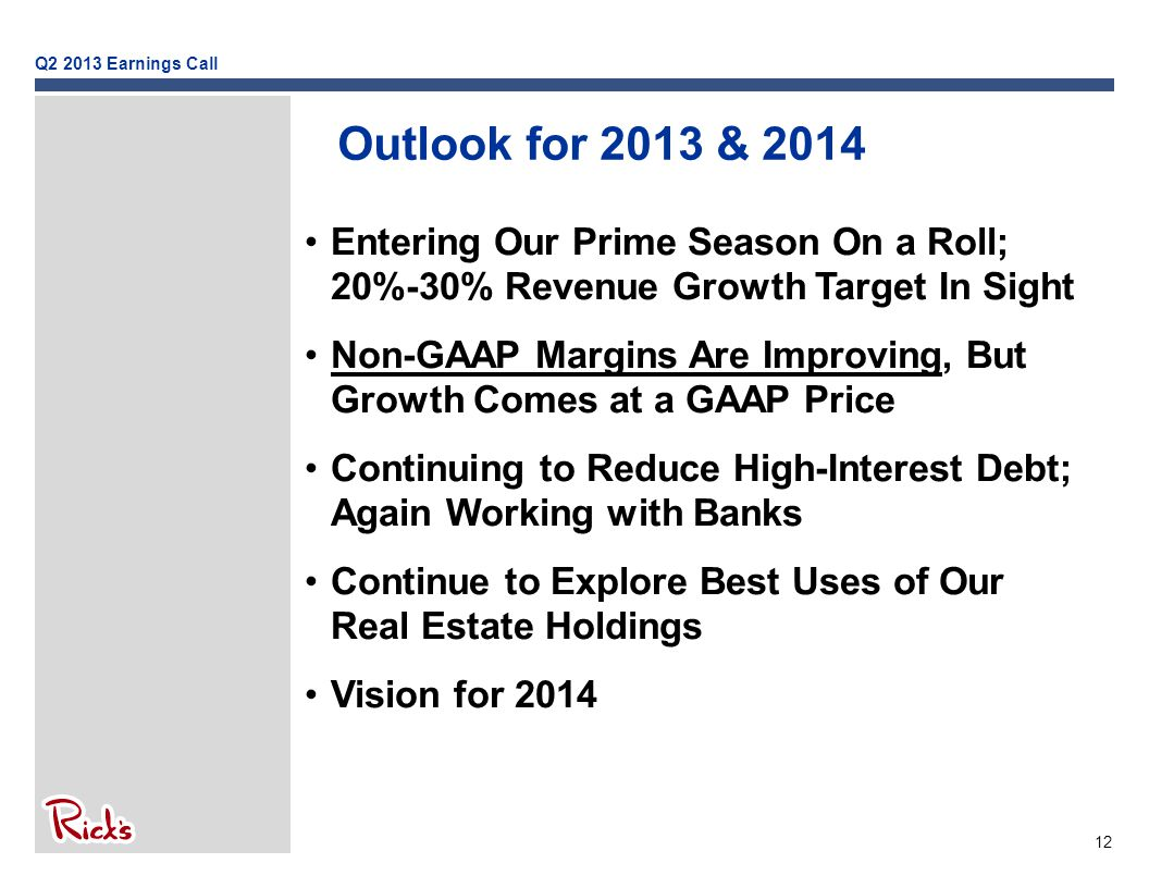 12 Outlook for 2013 & 2014 Entering Our Prime Season On a Roll; 20%-30% Revenue Growth Target In Sight Non-GAAP Margins Are Improving, But Growth Comes at a GAAP Price Continuing to Reduce High-Interest Debt; Again Working with Banks Continue to Explore Best Uses of Our Real Estate Holdings Vision for 2014 Q2 2013 Earnings Call