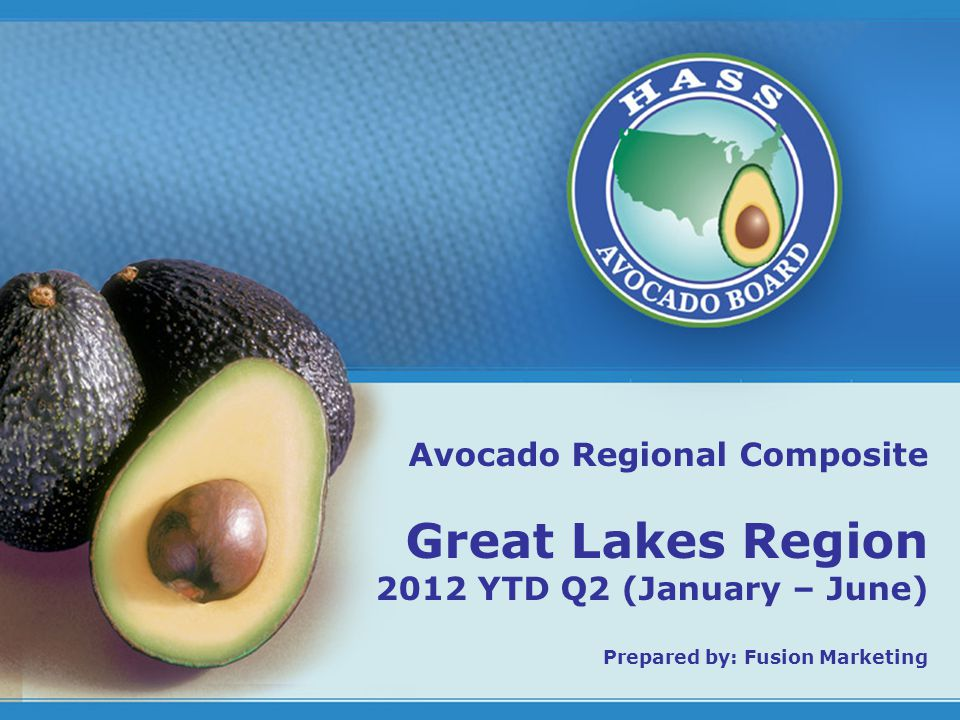 1 Avocado Regional Composite Great Lakes Region 2012 YTD Q2 (January – June) Prepared by: Fusion Marketing
