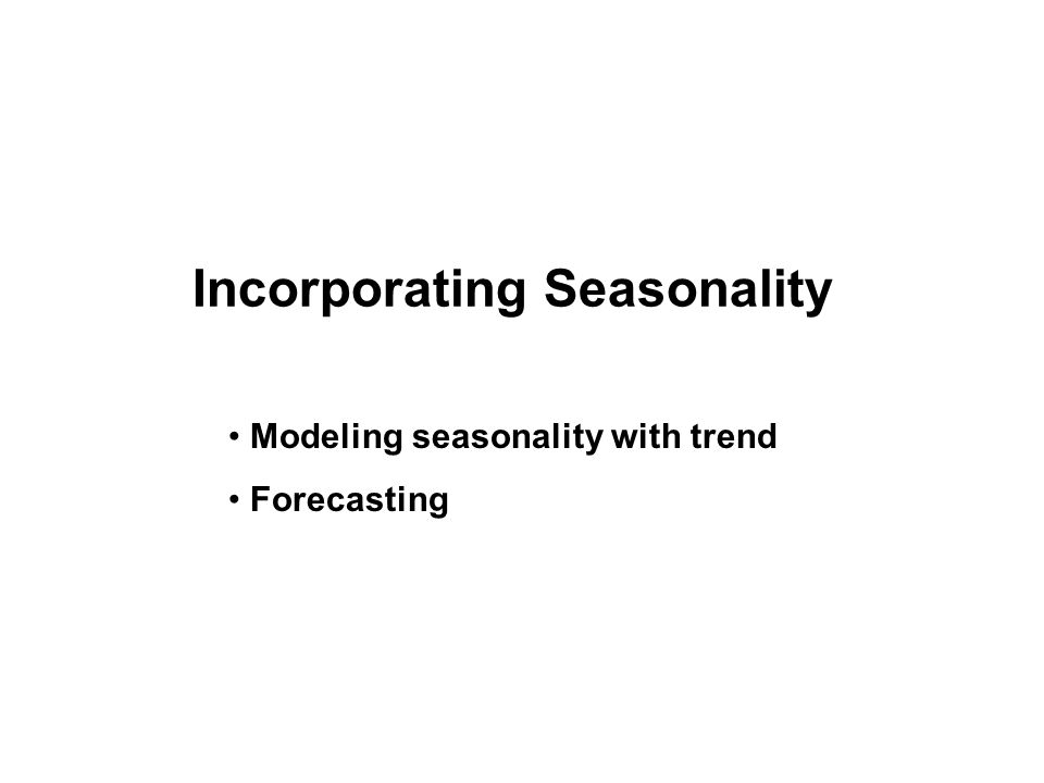Incorporating Seasonality Modeling seasonality with trend Forecasting