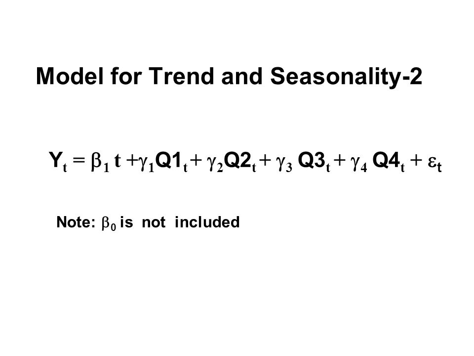 Model for Trend and Seasonality-2 Y t =  1 t +  1 Q1 t +  2 Q2 t +  3 Q3 t +  4 Q4 t +  t Note:  0 is not included