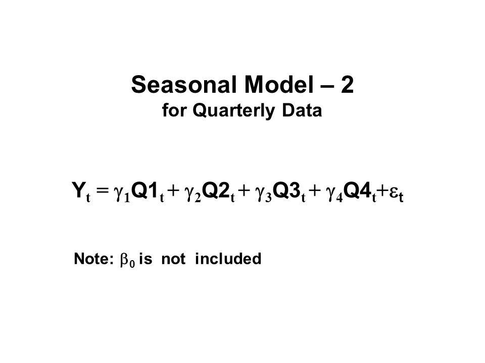 Seasonal Model – 2 for Quarterly Data Y t =  1 Q1 t +  2 Q2 t +  3 Q3 t +  4 Q4 t +  t Note:  0 is not included