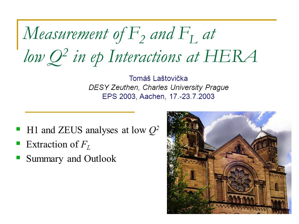 Measurement of F 2 and F L at low Q 2 in ep Interactions at HERA  H1 and ZEUS analyses at low Q 2  Extraction of F L  Summary and Outlook Tomáš Laštovička DESY Zeuthen, Charles University Prague EPS 2003, Aachen, 17.-23.7.2003