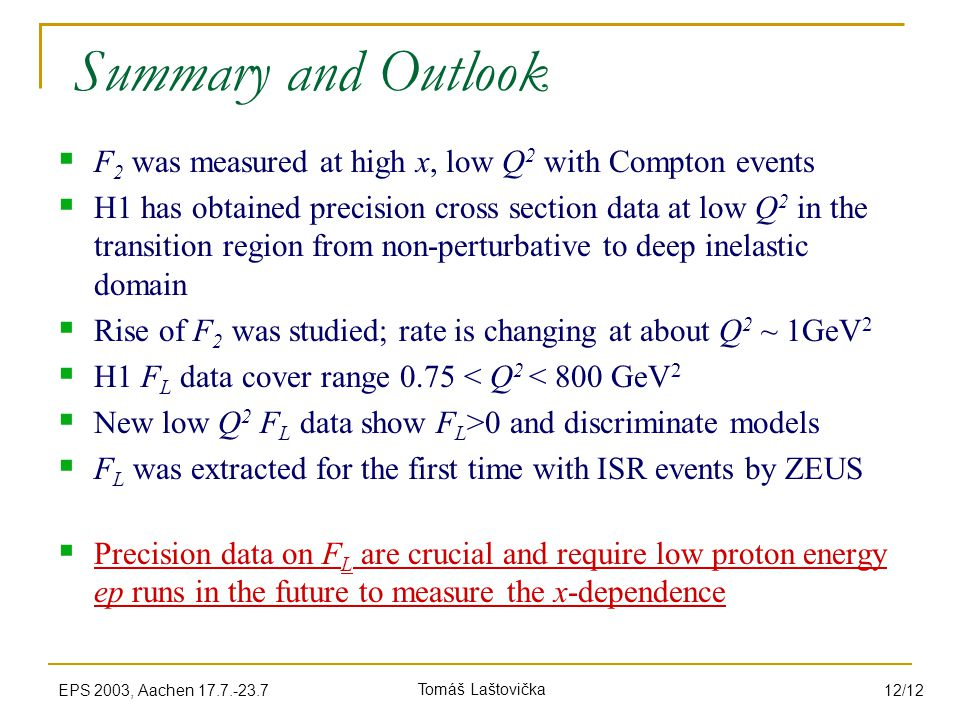 Tomáš LaštovičkaEPS 2003, Aachen 17.7.-23.7 12/12 Summary and Outlook  F 2 was measured at high x, low Q 2 with Compton events  H1 has obtained precision cross section data at low Q 2 in the transition region from non-perturbative to deep inelastic domain  Rise of F 2 was studied; rate is changing at about Q 2 ~ 1GeV 2  H1 F L data cover range 0.75 < Q 2 < 800 GeV 2  New low Q 2 F L data show F L >0 and discriminate models  F L was extracted for the first time with ISR events by ZEUS  Precision data on F L are crucial and require low proton energy ep runs in the future to measure the x-dependence
