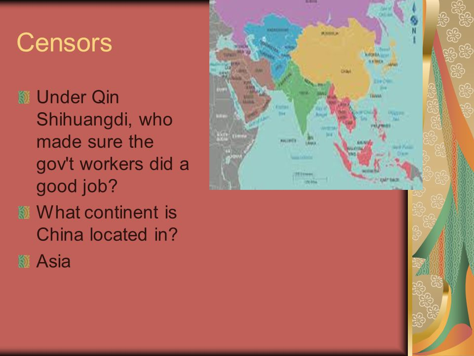 Censors Under Qin Shihuangdi, who made sure the gov't workers did a good job? What continent is China located in? Asia