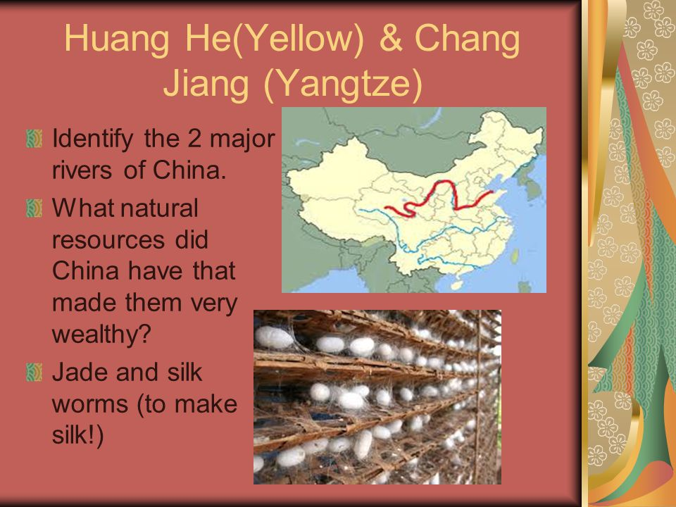 Huang He(Yellow) & Chang Jiang (Yangtze) Identify the 2 major rivers of China. What natural resources did China have that made them very wealthy? Jade