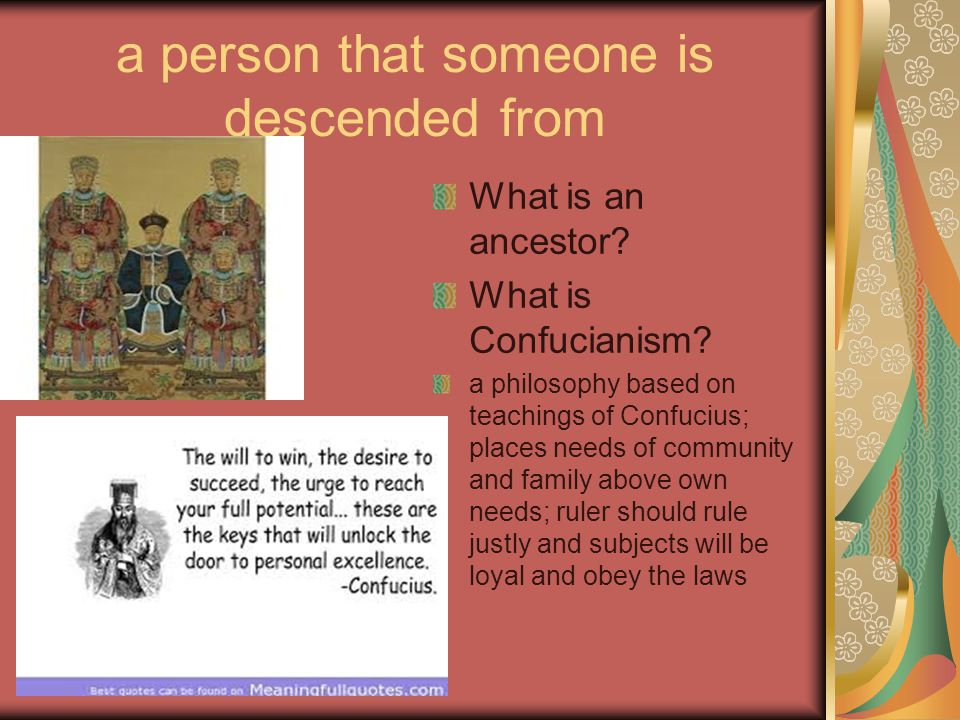 a person that someone is descended from What is an ancestor? What is Confucianism? a philosophy based on teachings of Confucius; places needs of commu