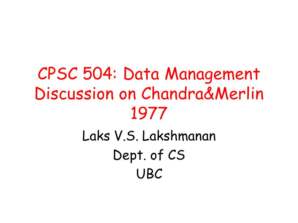 CPSC 504: Data Management Discussion on Chandra&Merlin 1977 Laks V.S. Lakshmanan Dept. of CS UBC