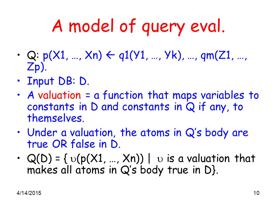 4/14/201510 A model of query eval. Q: p(X1, …, Xn)  q1(Y1, …, Yk), …, qm(Z1, …, Zp). Input DB: D. A valuation = a function that maps variables to con