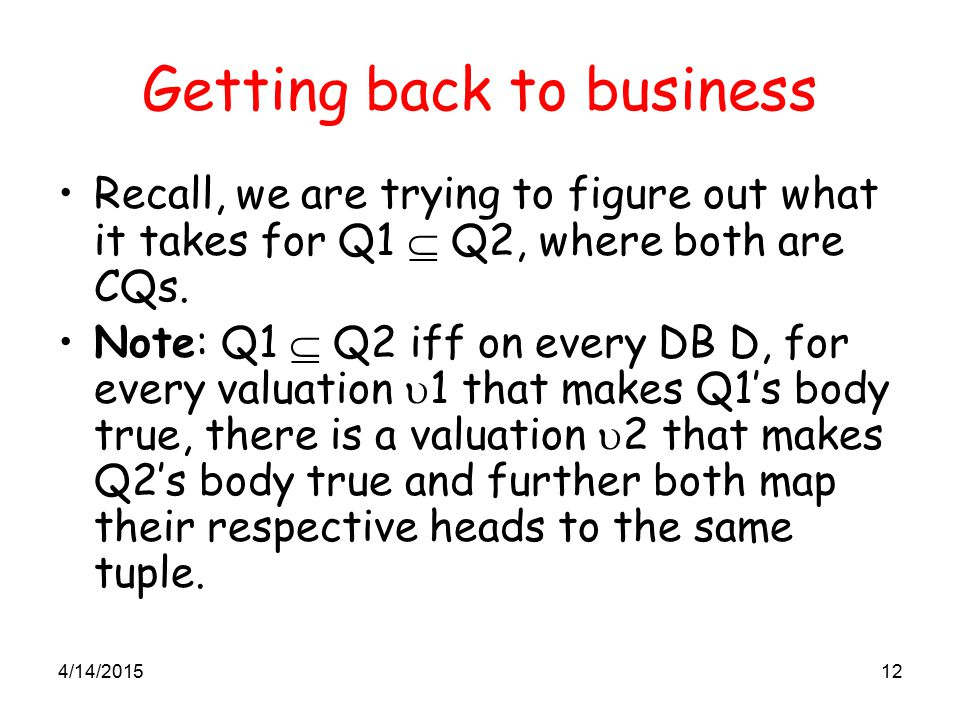 4/14/201512 Getting back to business Recall, we are trying to figure out what it takes for Q1  Q2, where both are CQs. Note: Q1  Q2 iff on every DB
