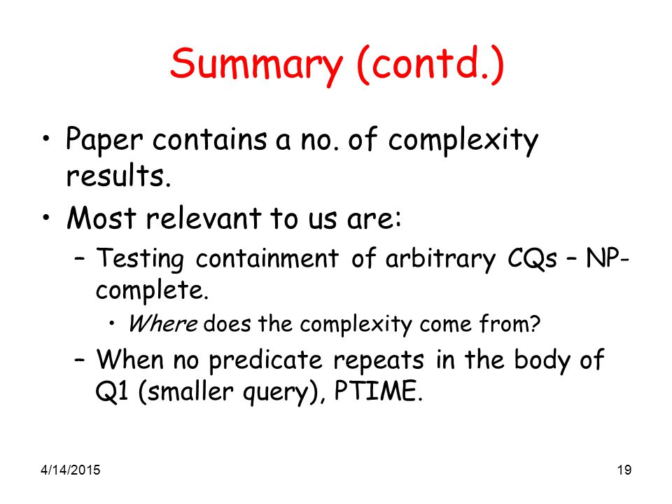 4/14/201519 Summary (contd.) Paper contains a no. of complexity results. Most relevant to us are: –Testing containment of arbitrary CQs – NP- complete
