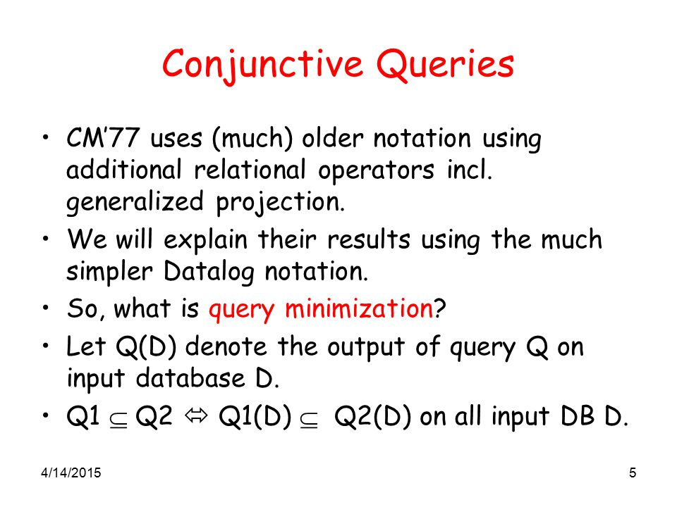 4/14/20155 Conjunctive Queries CM'77 uses (much) older notation using additional relational operators incl. generalized projection. We will explain th