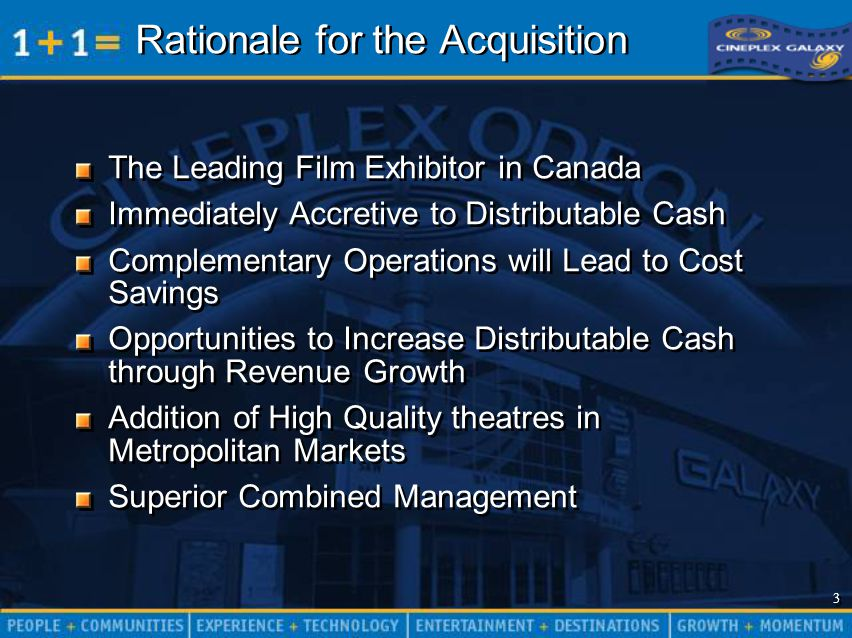 3 3 Rationale for the Acquisition The Leading Film Exhibitor in Canada Immediately Accretive to Distributable Cash Complementary Operations will Lead to Cost Savings Opportunities to Increase Distributable Cash through Revenue Growth Addition of High Quality theatres in Metropolitan Markets Superior Combined Management The Leading Film Exhibitor in Canada Immediately Accretive to Distributable Cash Complementary Operations will Lead to Cost Savings Opportunities to Increase Distributable Cash through Revenue Growth Addition of High Quality theatres in Metropolitan Markets Superior Combined Management